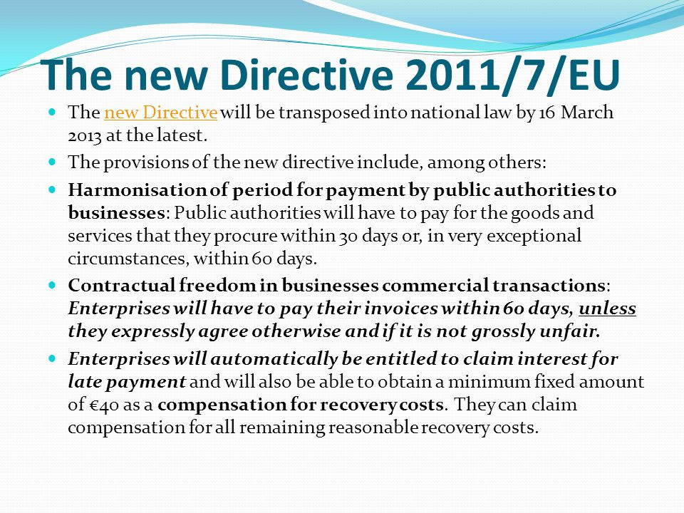 The new Directive 2011/7/EU The new Directive will be transposed into national law by 16 March 2013 at the latest.