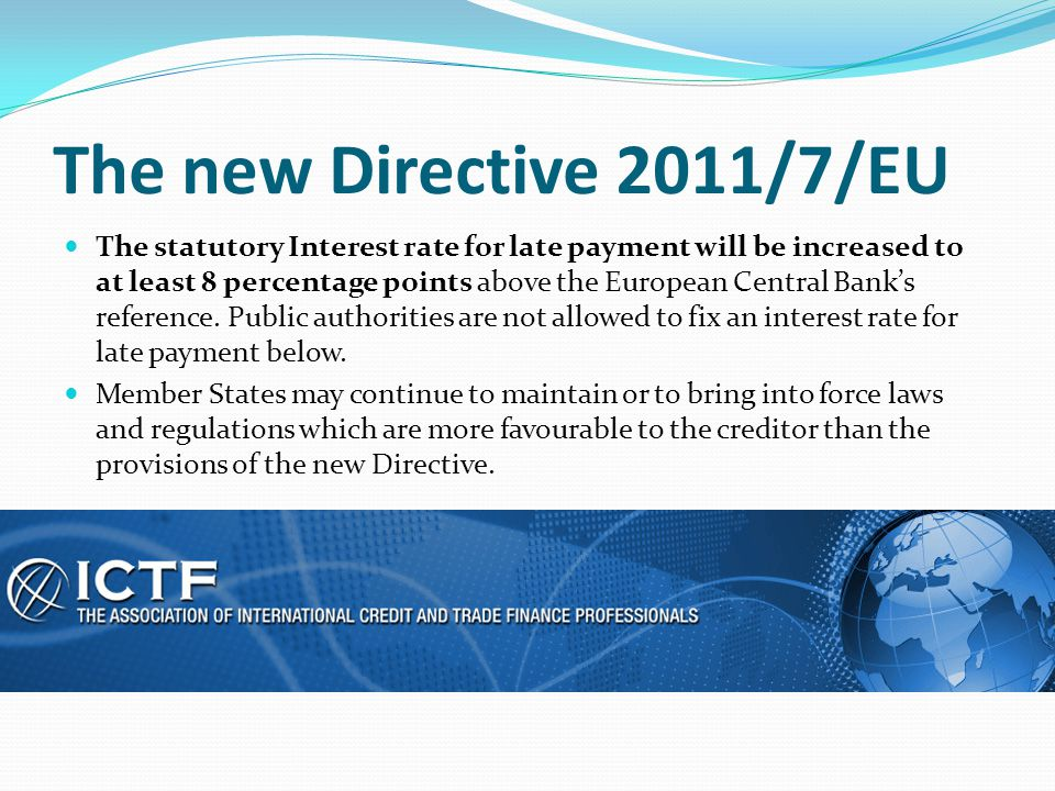 The new Directive 2011/7/EU The statutory Interest rate for late payment will be increased to at least 8 percentage points above the European Central
