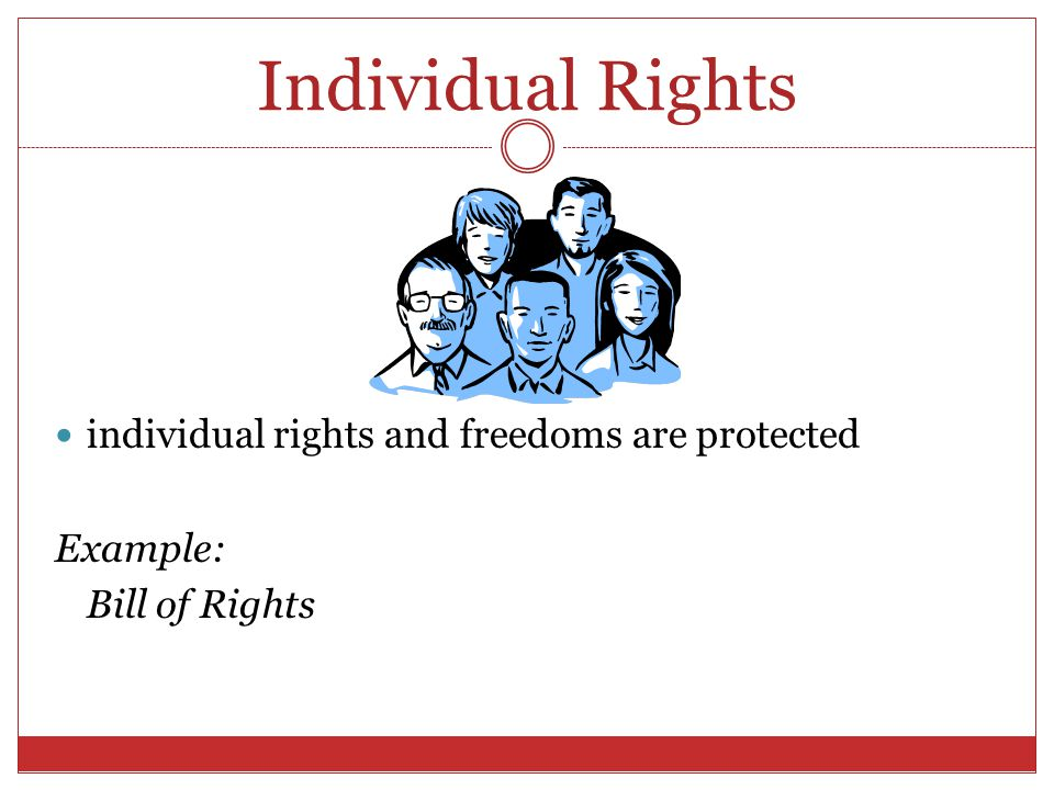 Individual Rights individual rights and freedoms are protected Example: Bill of Rights
