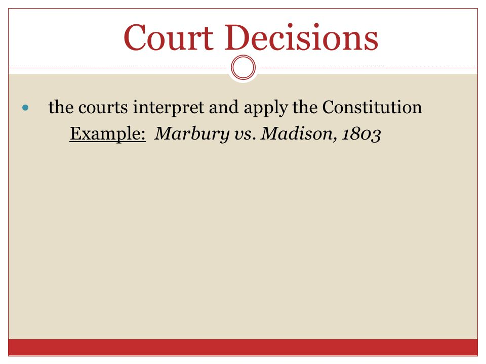Court Decisions the courts interpret and apply the Constitution Example: Marbury vs. Madison, 1803