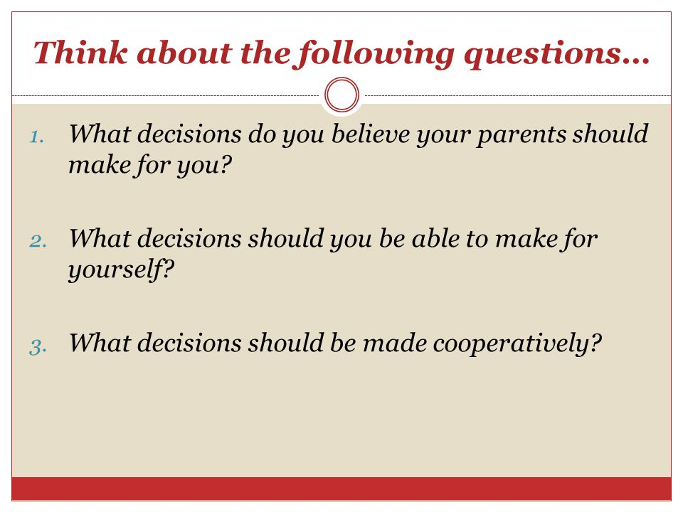 Think about the following questions… 1. What decisions do you believe your parents should make for you? 2. What decisions should you be able to make f