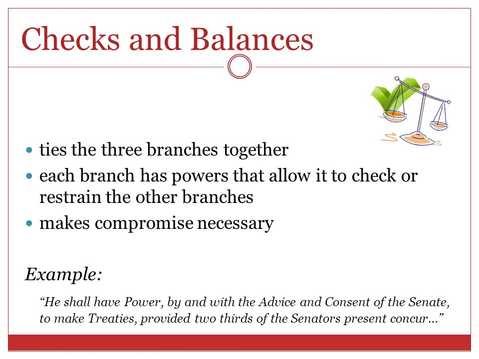 Checks and Balances ties the three branches together each branch has powers that allow it to check or restrain the other branches makes compromise nec