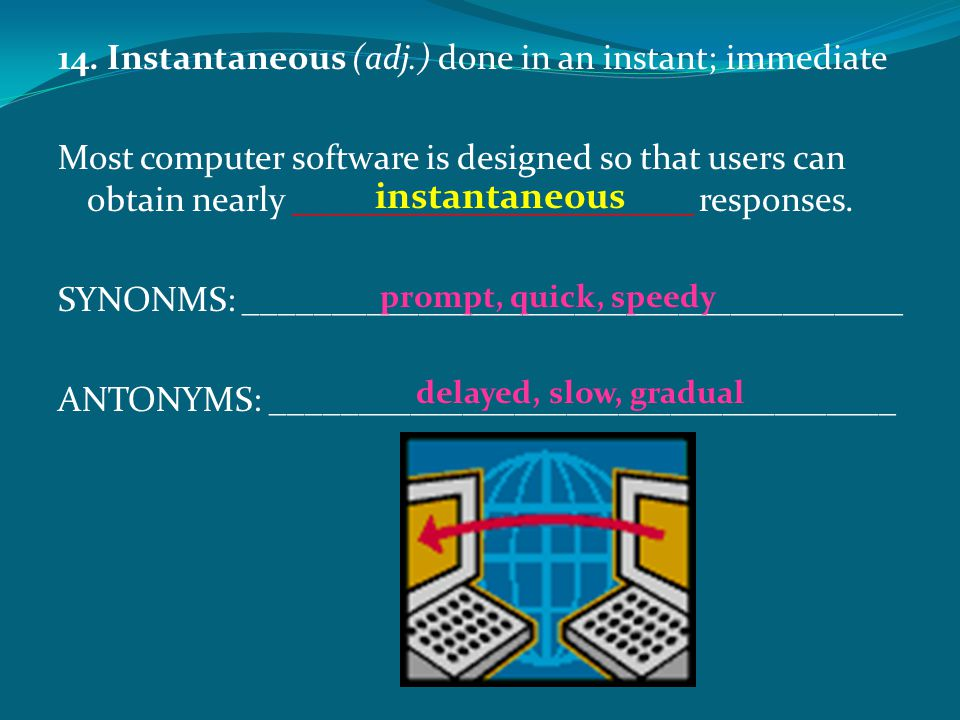 14. Instantaneous (adj.) done in an instant; immediate Most computer software is designed so that users can obtain nearly _______________________ resp