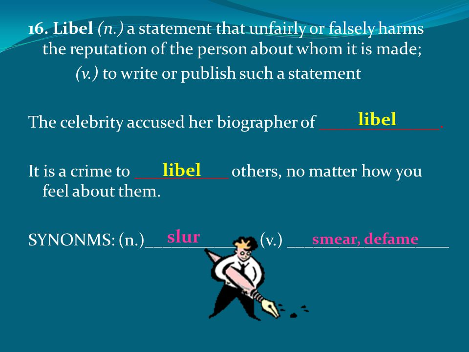 16. Libel (n.) a statement that unfairly or falsely harms the reputation of the person about whom it is made; (v.) to write or publish such a statemen
