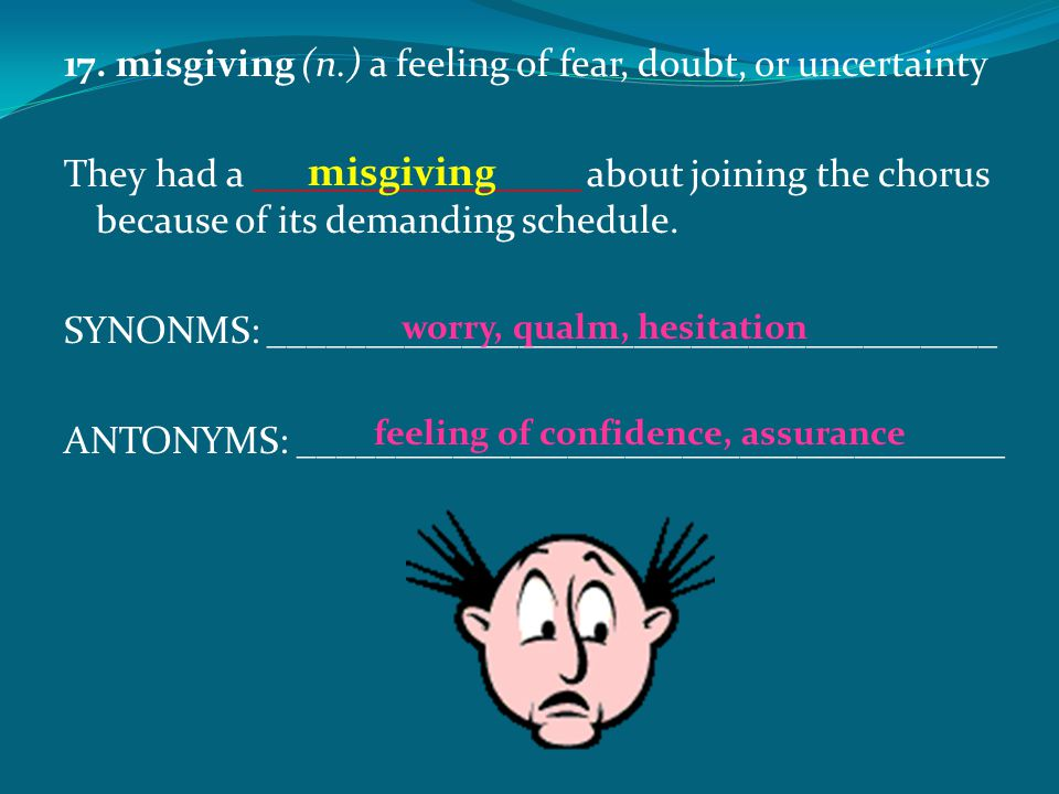 17. misgiving (n.) a feeling of fear, doubt, or uncertainty They had a _________________ about joining the chorus because of its demanding schedule. S