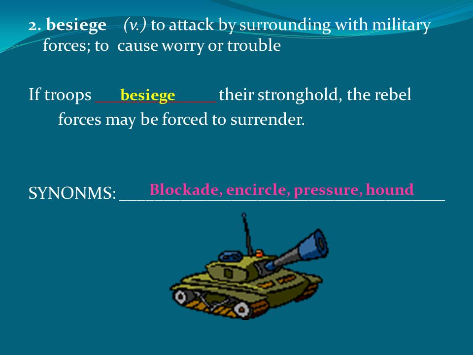 2. besiege(v.) to attack by surrounding with military forces; to cause worry or trouble If troops ______________ their stronghold, the rebel forces ma