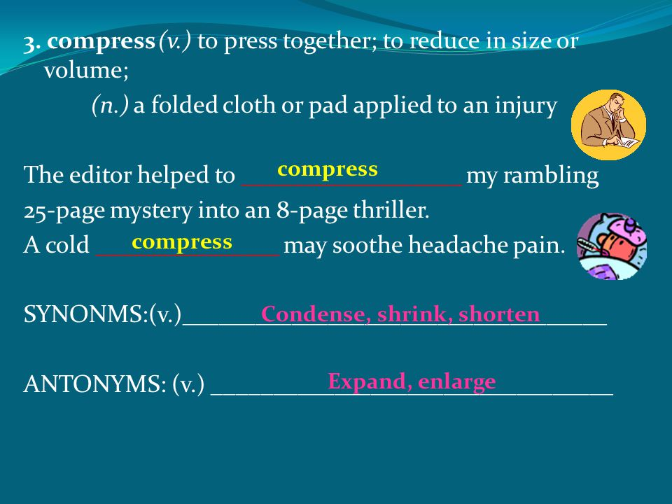 3. compress(v.) to press together; to reduce in size or volume; (n.) a folded cloth or pad applied to an injury The editor helped to _________________
