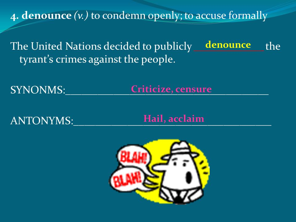 4. denounce (v.) to condemn openly; to accuse formally The United Nations decided to publicly _____________ the tyrant's crimes against the people. SY