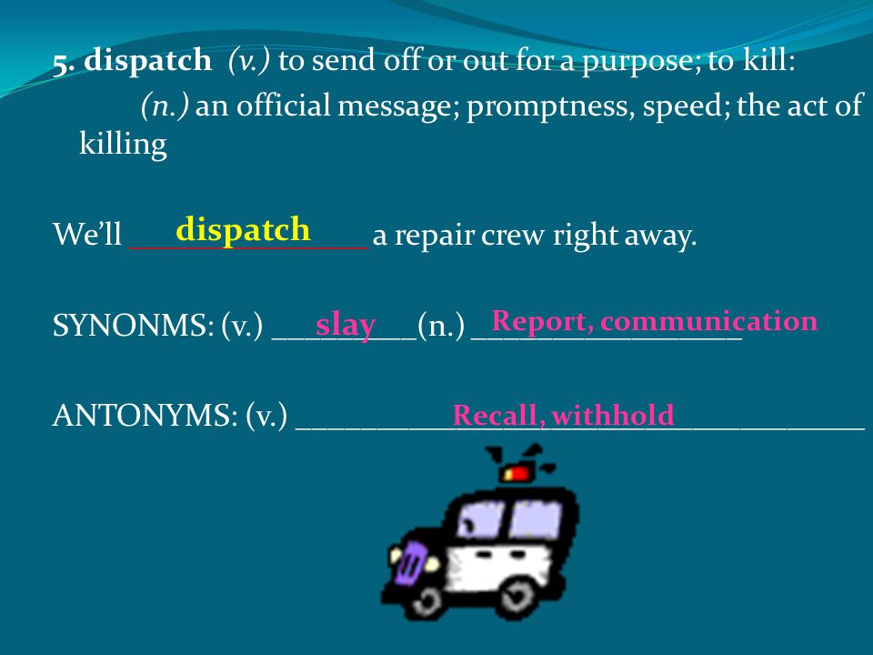 5. dispatch(v.) to send off or out for a purpose; to kill: (n.) an official message; promptness, speed; the act of killing We'll _______________ a rep