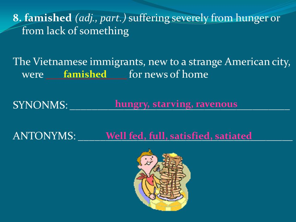 8. famished (adj., part.) suffering severely from hunger or from lack of something The Vietnamese immigrants, new to a strange American city, were ___