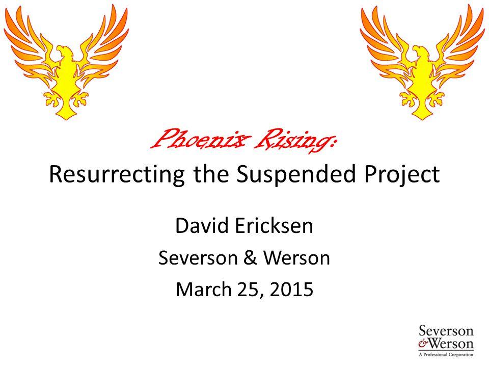 Phoenix Rising: Resurrecting the Suspended Project David Ericksen Severson & Werson March 25, 2015