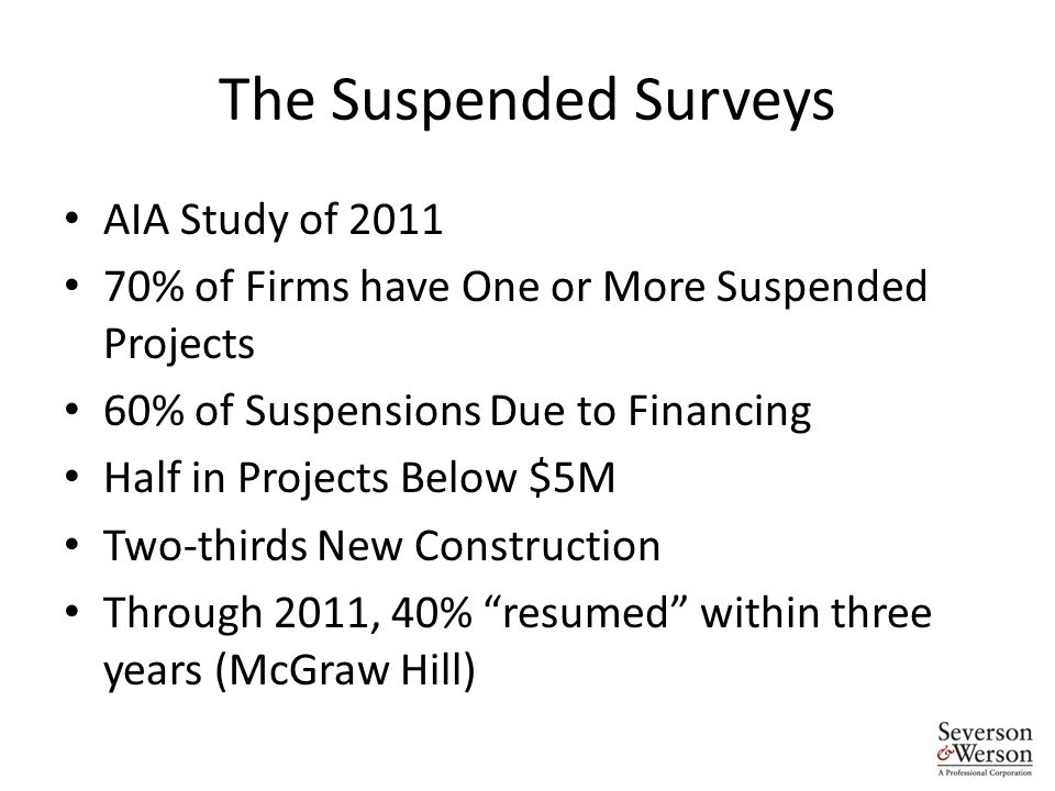 The Suspended Surveys AIA Study of 2011 70% of Firms have One or More Suspended Projects 60% of Suspensions Due to Financing Half in Projects Below $5M Two-thirds New Construction Through 2011, 40% resumed within three years (McGraw Hill)