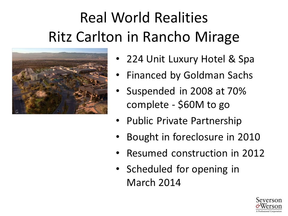 Real World Realities Ritz Carlton in Rancho Mirage 224 Unit Luxury Hotel & Spa Financed by Goldman Sachs Suspended in 2008 at 70% complete - $60M to go Public Private Partnership Bought in foreclosure in 2010 Resumed construction in 2012 Scheduled for opening in March 2014