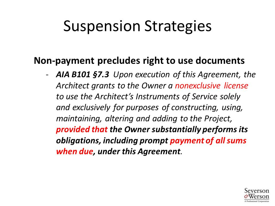 Suspension Strategies Non-payment precludes right to use documents -AIA B101 §7.3 Upon execution of this Agreement, the Architect grants to the Owner a nonexclusive license to use the Architect's Instruments of Service solely and exclusively for purposes of constructing, using, maintaining, altering and adding to the Project, provided that the Owner substantially performs its obligations, including prompt payment of all sums when due, under this Agreement.