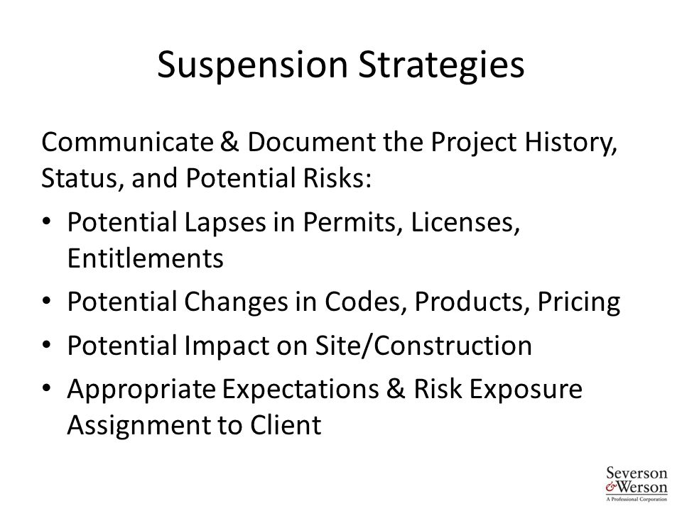 Suspension Strategies Communicate & Document the Project History, Status, and Potential Risks: Potential Lapses in Permits, Licenses, Entitlements Potential Changes in Codes, Products, Pricing Potential Impact on Site/Construction Appropriate Expectations & Risk Exposure Assignment to Client