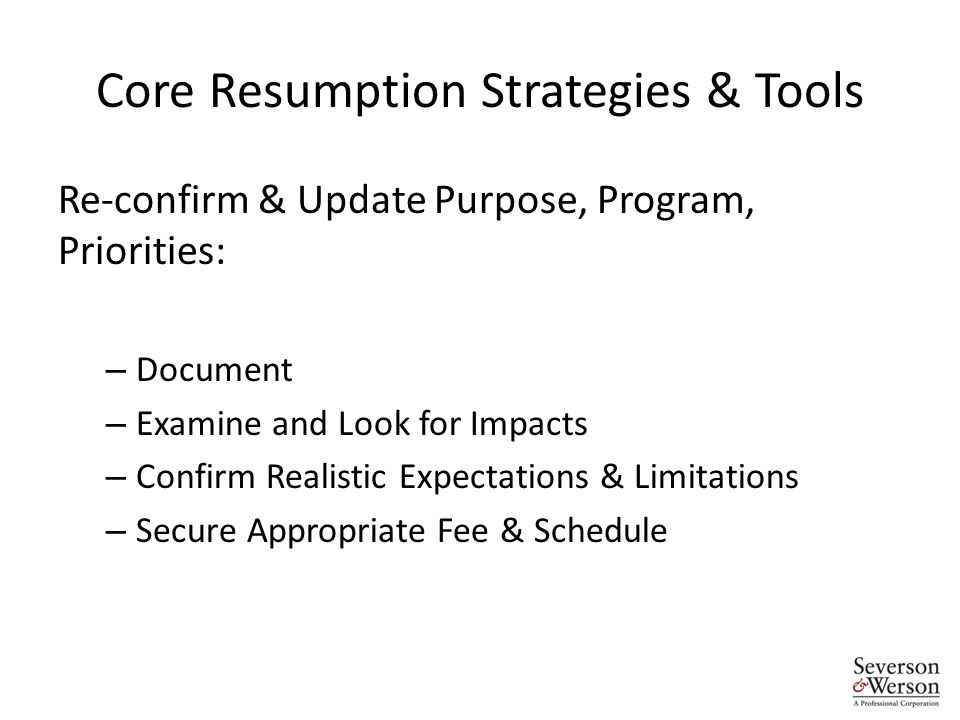 Core Resumption Strategies & Tools Re-confirm & Update Purpose, Program, Priorities: – Document – Examine and Look for Impacts – Confirm Realistic Expectations & Limitations – Secure Appropriate Fee & Schedule