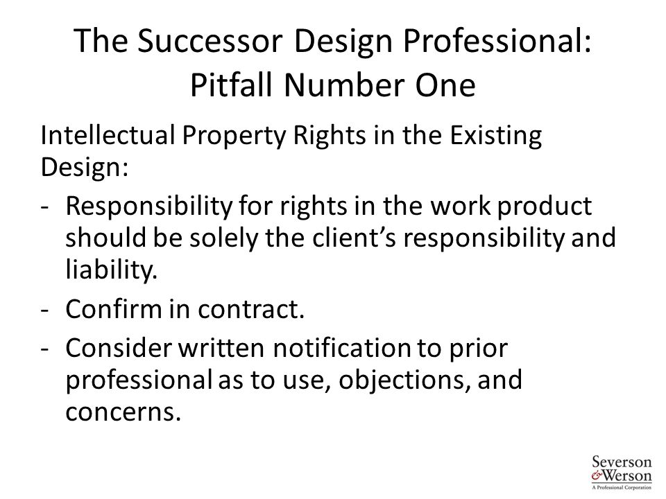The Successor Design Professional: Pitfall Number One Intellectual Property Rights in the Existing Design: -Responsibility for rights in the work product should be solely the client's responsibility and liability.