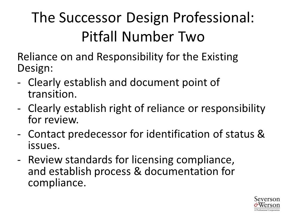 The Successor Design Professional: Pitfall Number Two Reliance on and Responsibility for the Existing Design: -Clearly establish and document point of transition.
