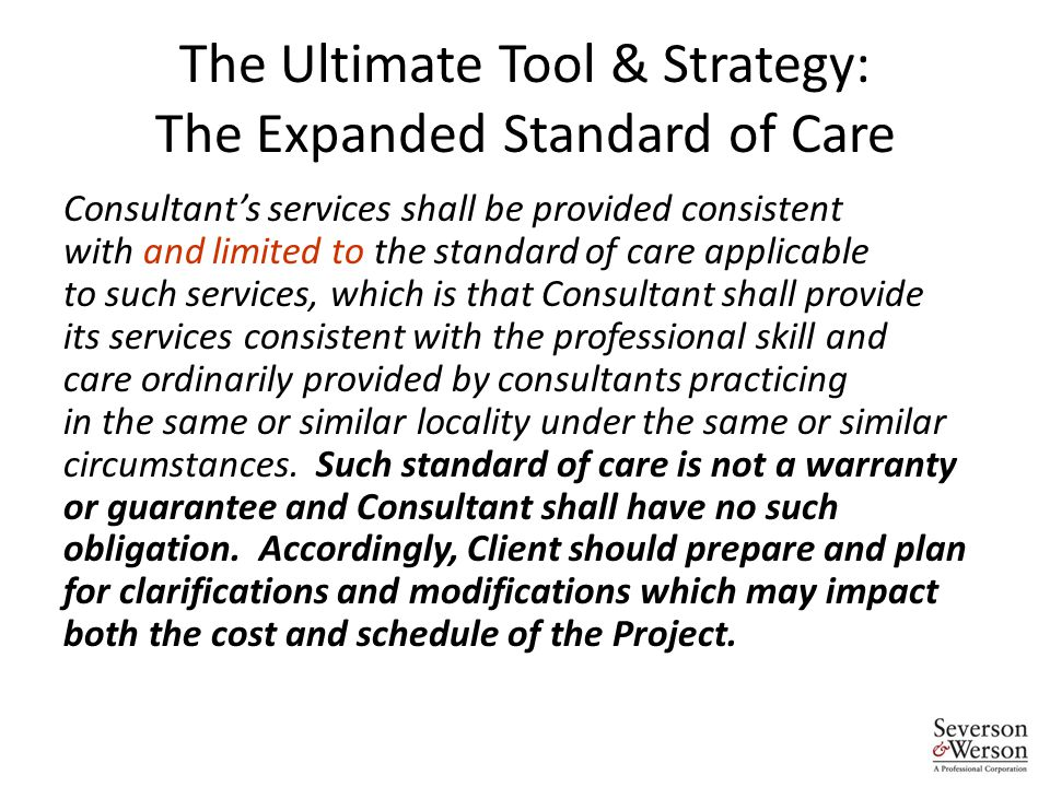 The Ultimate Tool & Strategy: The Expanded Standard of Care Consultant's services shall be provided consistent with and limited to the standard of care applicable to such services, which is that Consultant shall provide its services consistent with the professional skill and care ordinarily provided by consultants practicing in the same or similar locality under the same or similar circumstances.