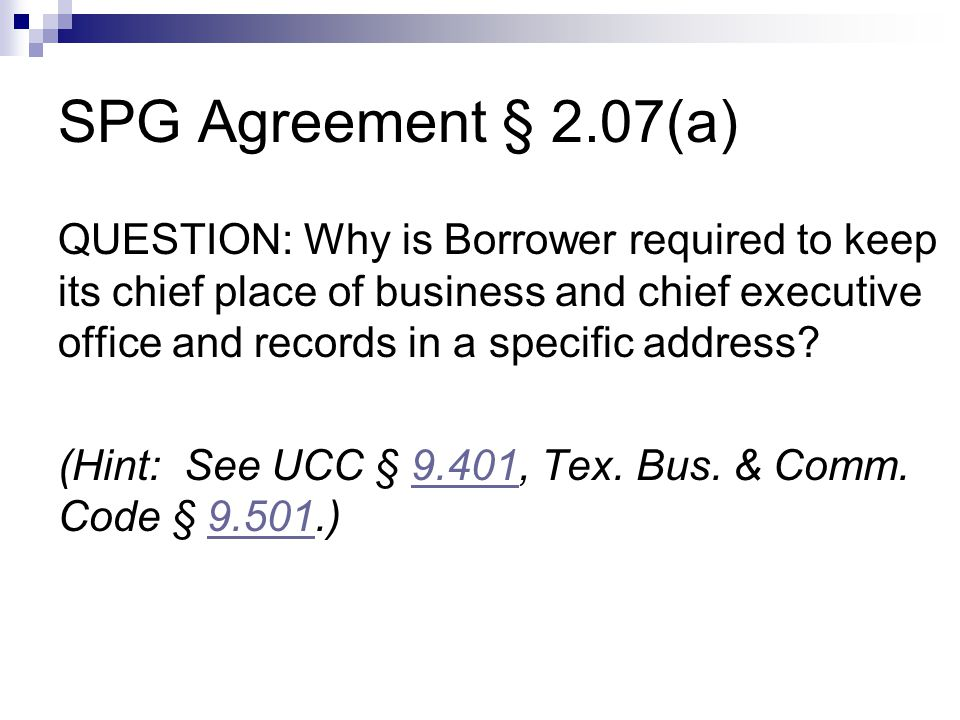 SPG Agreement § 2.07(a) QUESTION: Why is Borrower required to keep its chief place of business and chief executive office and records in a specific address.