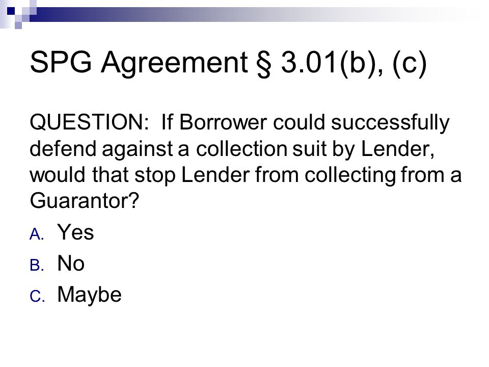 SPG Agreement § 3.01(b), (c) QUESTION: If Borrower could successfully defend against a collection suit by Lender, would that stop Lender from collecting from a Guarantor.