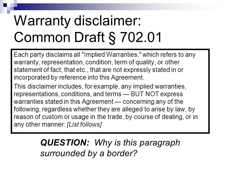 Warranty disclaimer: Common Draft § 702.01 Each party disclaims all Implied Warranties, which refers to any warranty, representation, condition, term of quality, or other statement of fact, that etc., that are not expressly stated in or incorporated by reference into this Agreement.