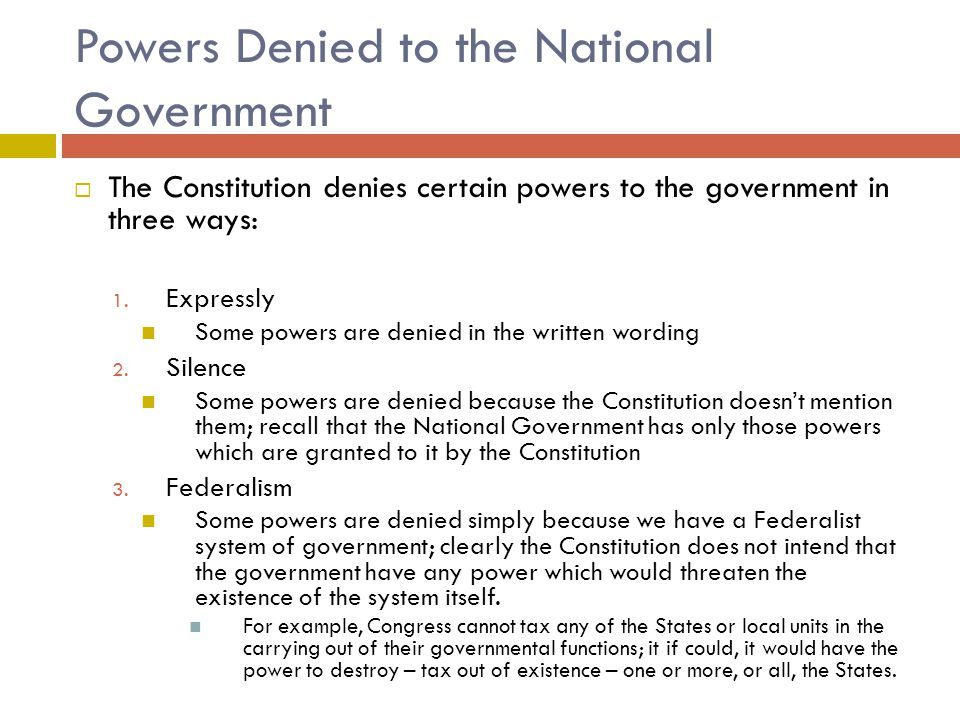 Powers Denied to the National Government  The Constitution denies certain powers to the government in three ways: 1.