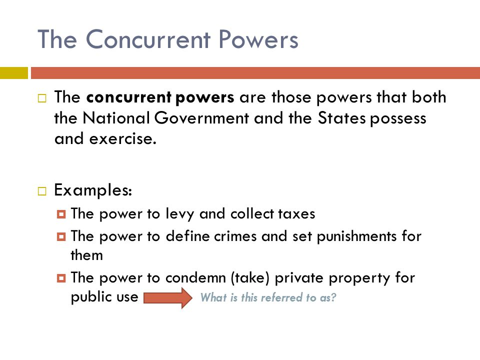 The Concurrent Powers  The concurrent powers are those powers that both the National Government and the States possess and exercise.