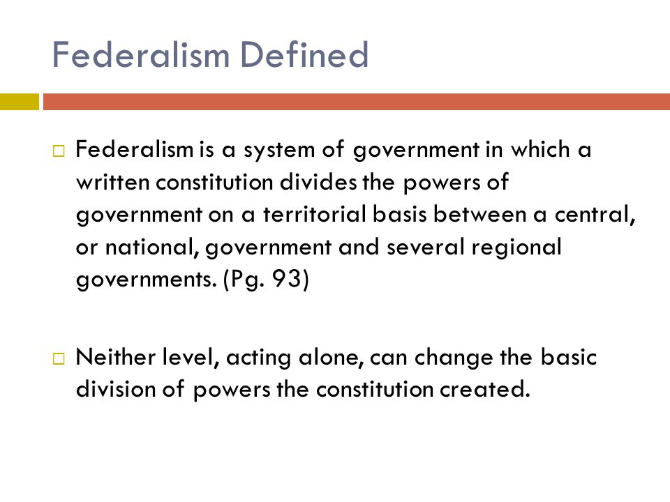 Federalism Defined  Federalism is a system of government in which a written constitution divides the powers of government on a territorial basis between a central, or national, government and several regional governments.