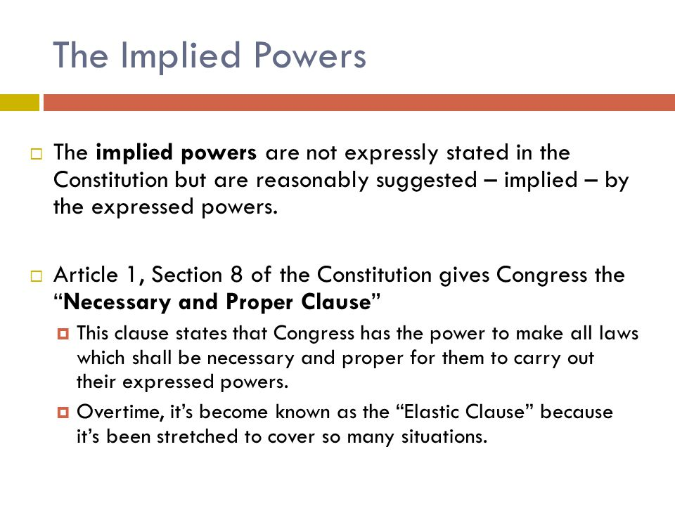 The Implied Powers  The implied powers are not expressly stated in the Constitution but are reasonably suggested – implied – by the expressed powers.