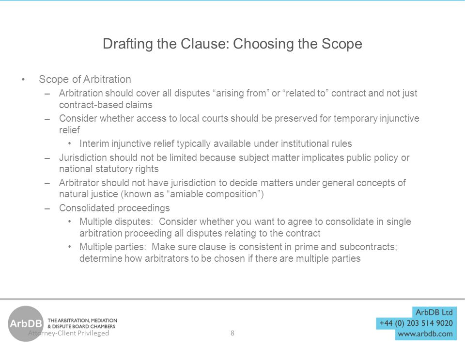 Drafting the Clause: Choosing the Scope Scope of Arbitration –Arbitration should cover all disputes arising from or related to contract and not just contract-based claims –Consider whether access to local courts should be preserved for temporary injunctive relief Interim injunctive relief typically available under institutional rules –Jurisdiction should not be limited because subject matter implicates public policy or national statutory rights –Arbitrator should not have jurisdiction to decide matters under general concepts of natural justice (known as amiable composition ) –Consolidated proceedings Multiple disputes: Consider whether you want to agree to consolidate in single arbitration proceeding all disputes relating to the contract Multiple parties: Make sure clause is consistent in prime and subcontracts; determine how arbitrators to be chosen if there are multiple parties 8Attorney-Client Privileged