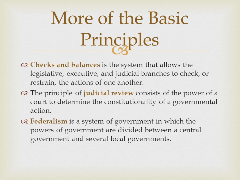  More of the Basic Principles  Checks and balances is the system that allows the legislative, executive, and judicial branches to check, or restrain