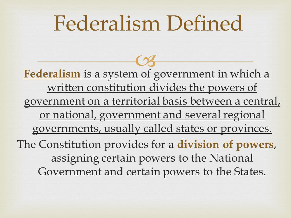  Federalism Defined Federalism is a system of government in which a written constitution divides the powers of government on a territorial basis betw