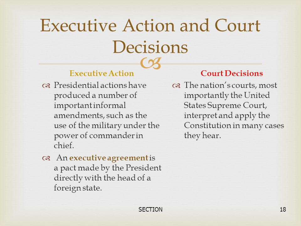  SECTION18 Executive Action and Court Decisions Executive Action  Presidential actions have produced a number of important informal amendments, such
