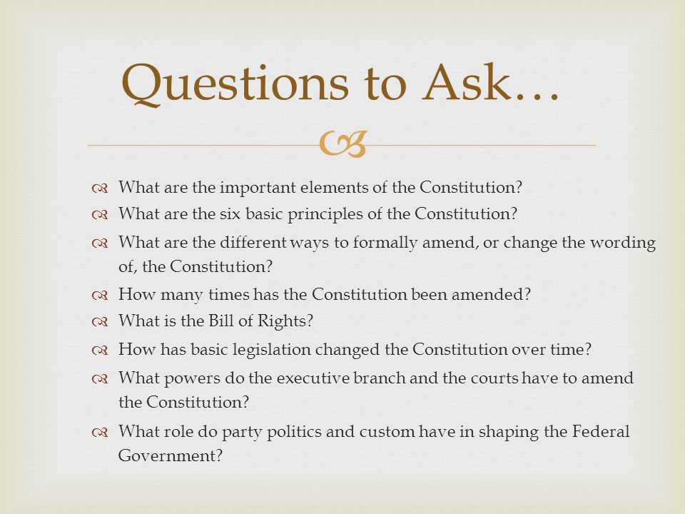  Questions to Ask…  What are the important elements of the Constitution?  What are the six basic principles of the Constitution?  What are the dif