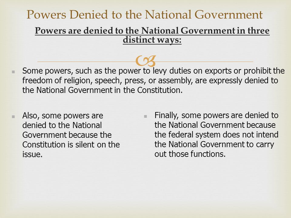  Powers Denied to the National Government Powers are denied to the National Government in three distinct ways: Some powers, such as the power to levy