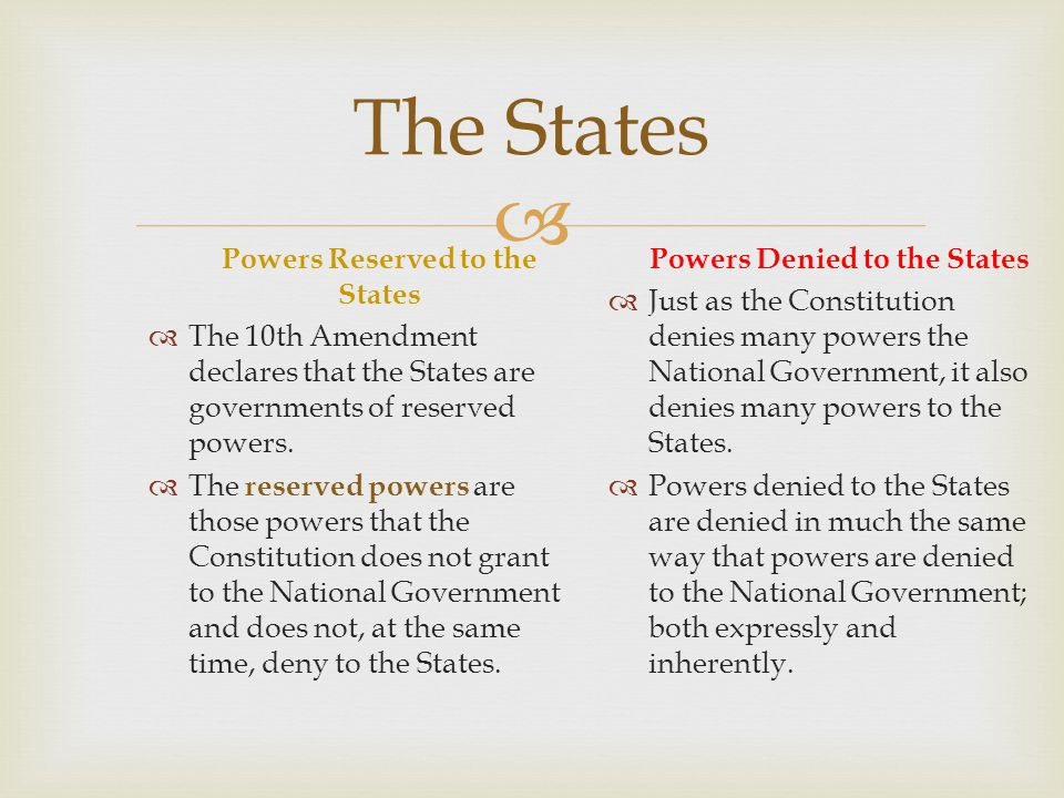  The States Powers Reserved to the States  The 10th Amendment declares that the States are governments of reserved powers.  The reserved powers are