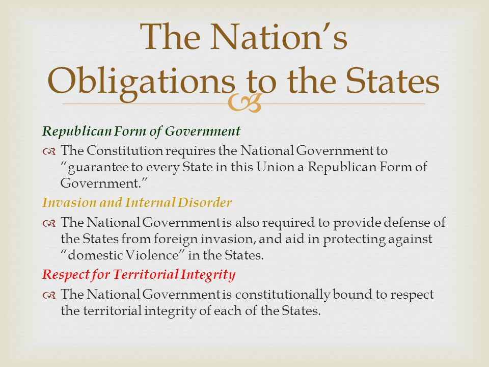 """ The Nation's Obligations to the States Republican Form of Government  The Constitution requires the National Government to """"guarantee to every Stat"""