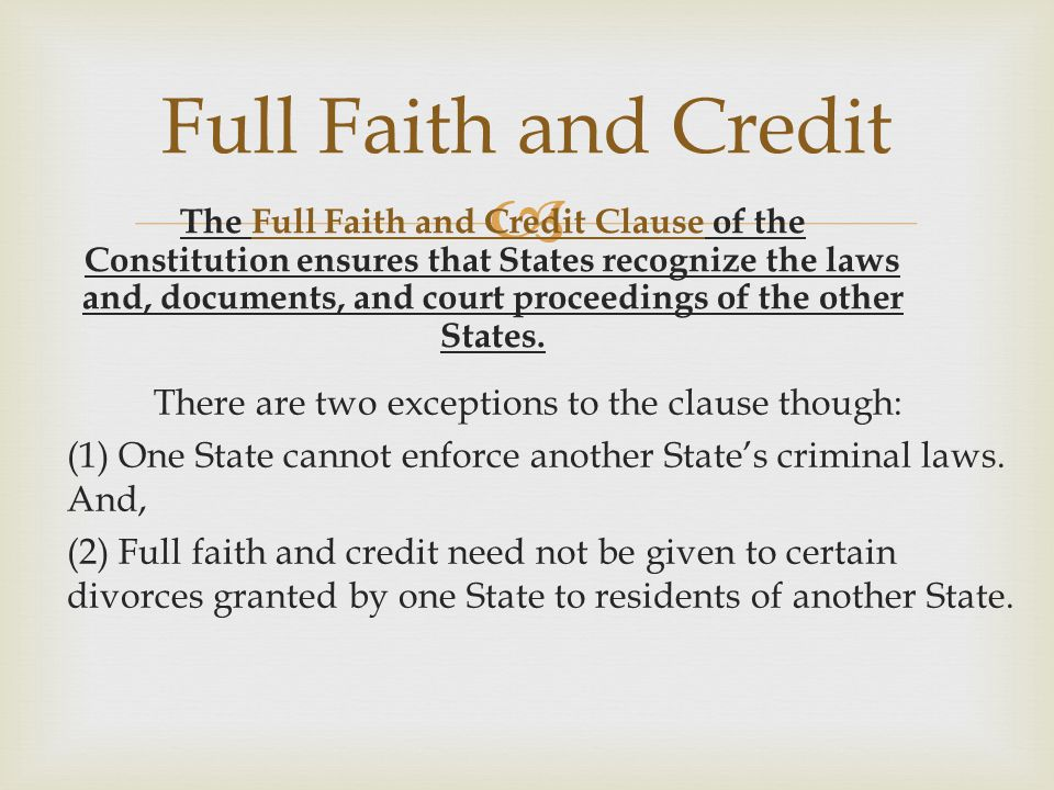  Full Faith and Credit The Full Faith and Credit Clause of the Constitution ensures that States recognize the laws and, documents, and court proceedi