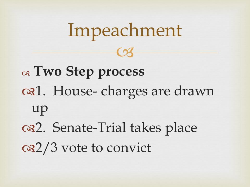   Two Step process  1. House- charges are drawn up  2. Senate-Trial takes place  2/3 vote to convict Impeachment