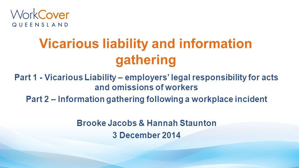 Vicarious liability and information gathering Part 1 - Vicarious Liability – employers' legal responsibility for acts and omissions of workers Part 2