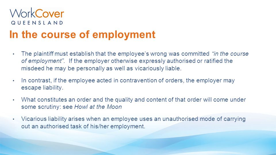 "The plaintiff must establish that the employee's wrong was committed ""in the course of employment"". If the employer otherwise expressly authorised or"