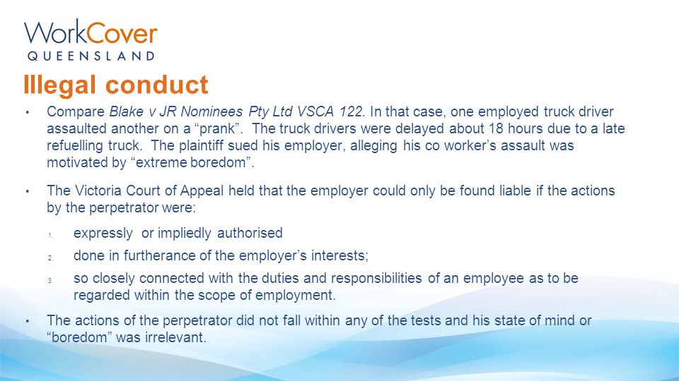 "Compare Blake v JR Nominees Pty Ltd VSCA 122. In that case, one employed truck driver assaulted another on a ""prank"". The truck drivers were delayed a"