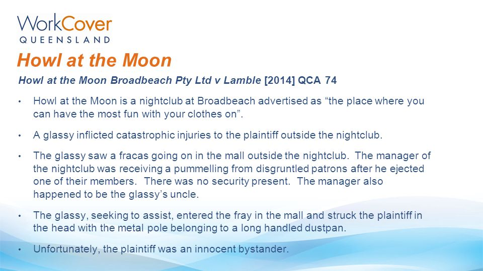 "Howl at the Moon Broadbeach Pty Ltd v Lamble [2014] QCA 74 Howl at the Moon is a nightclub at Broadbeach advertised as ""the place where you can have t"