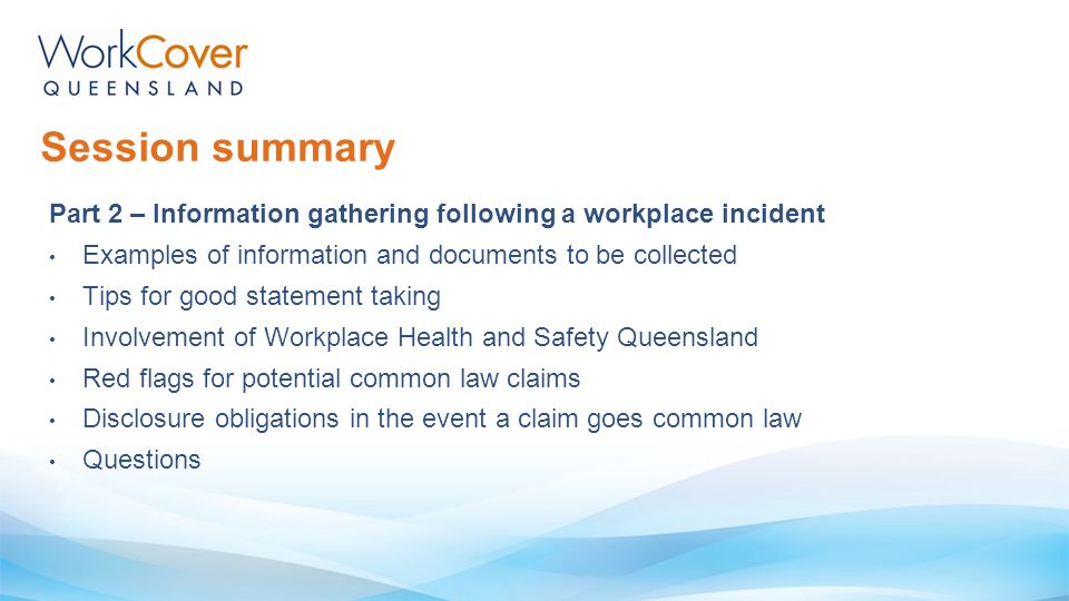 Session summary Part 2 – Information gathering following a workplace incident Examples of information and documents to be collected Tips for good stat