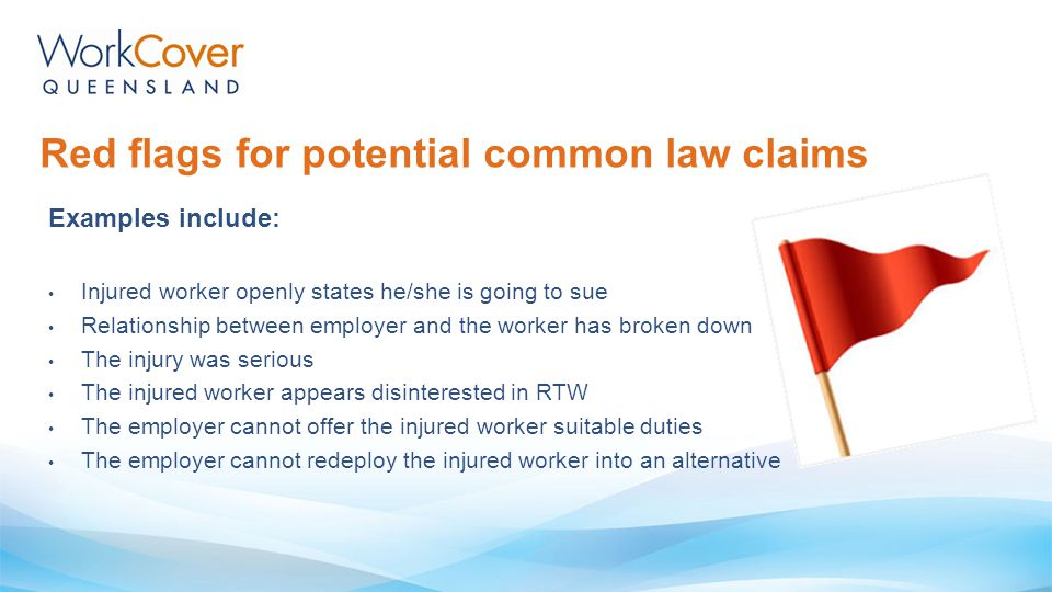 Red flags for potential common law claims Examples include: Injured worker openly states he/she is going to sue Relationship between employer and the
