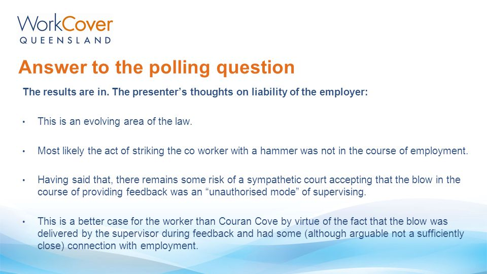 Answer to the polling question The results are in. The presenter's thoughts on liability of the employer: This is an evolving area of the law. Most li