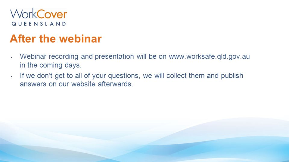 Webinar recording and presentation will be on www.worksafe.qld.gov.au in the coming days. If we don't get to all of your questions, we will collect th
