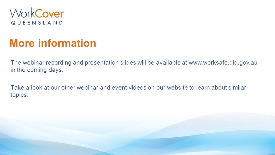 More information The webinar recording and presentation slides will be available at www.worksafe.qld.gov.au in the coming days. Take a look at our oth