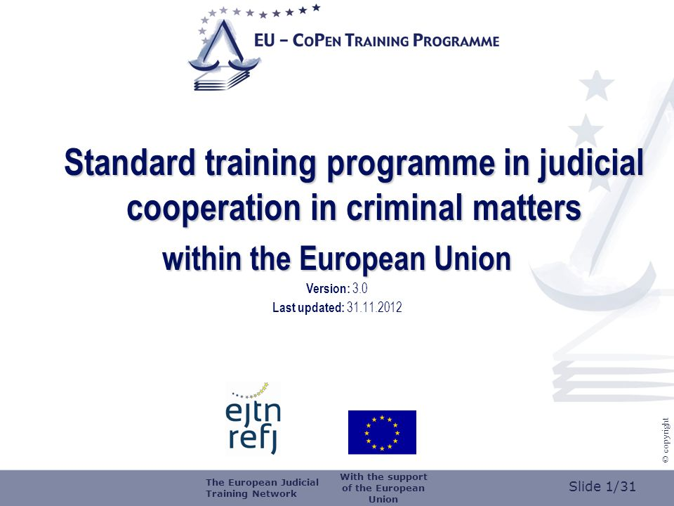 Slide 2/31 © copyright logo of the training organiser Training organised by (name of training organiser) on (date) at (place) Title (of the training) The European Judicial Training Network With the support of the European Union